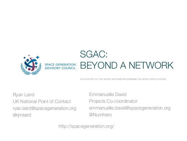 SGAC: BEYOND A NETWORK IN SUPPORT OF THE UNITED NATIONS PROGRAMME ON SPACE APPLICATIONS Ryan Laird UK National Point of Co...