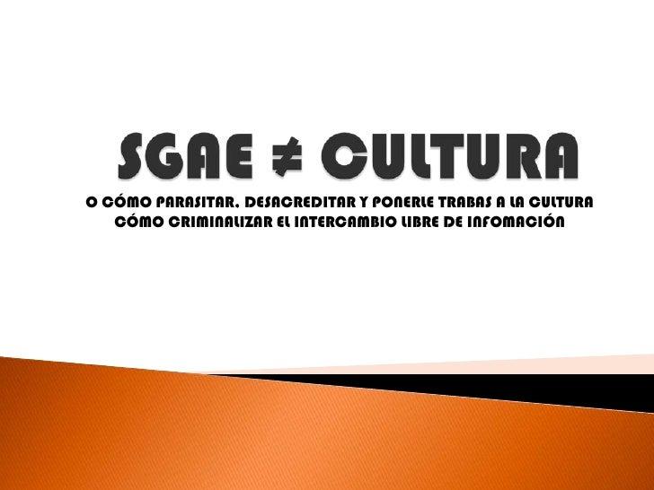 SGAE ≠ CULTURA<br />O CÓMO PARASITAR, DESACREDITAR Y PONERLE TRABAS A LA CULTURA<br />CÓMO CRIMINALIZAR EL INTERCAMBIO LIB...