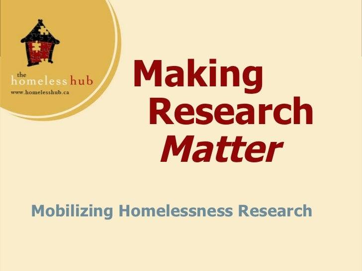 Making  Research  Matter Mobilizing Homelessness Research