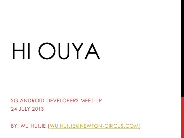 HI OUYA SG ANDROID DEVELOPERS MEET-UP 24 JULY 2013 BY: WU HUIJIE (WU.HUIJIE@NEWTON-CIRCUS.COM)
