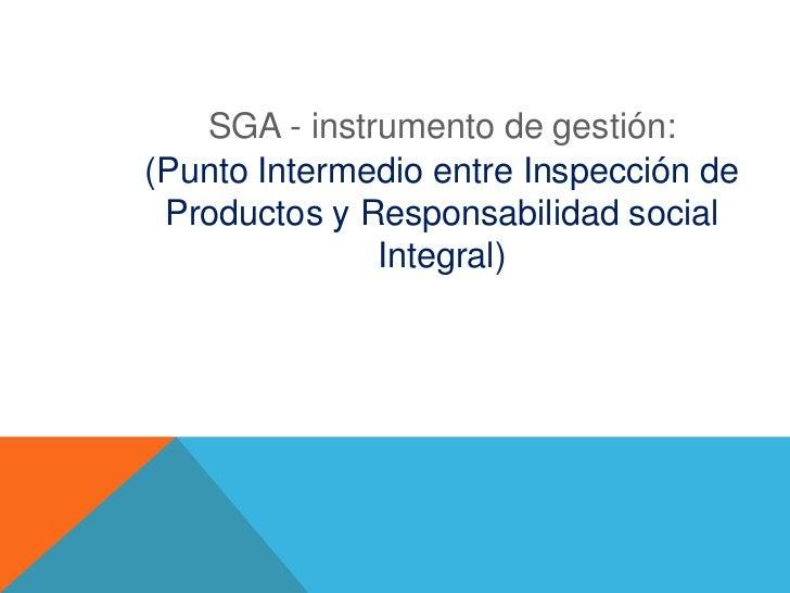 SGA - instrumento de gestión:(Punto Intermedio entre Inspección de Productos y Responsabilidad social              Integral)