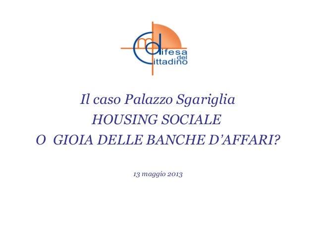 Il caso Palazzo SgarigliaHOUSING SOCIALEO GIOIA DELLE BANCHE D'AFFARI?13 maggio 2013