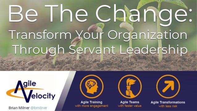 Be The Change: Transform Your Organization Through Servant Leadership Brian Milner @bmilner