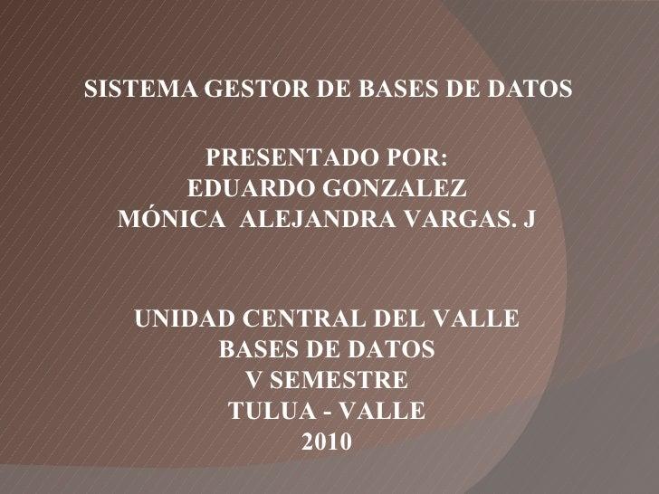 SISTEMA GESTOR DE BASES DE DATOS PRESENTADO POR: EDUARDO GONZALEZ MÓNICA  ALEJANDRA VARGAS. J UNIDAD CENTRAL DEL VALLE BAS...