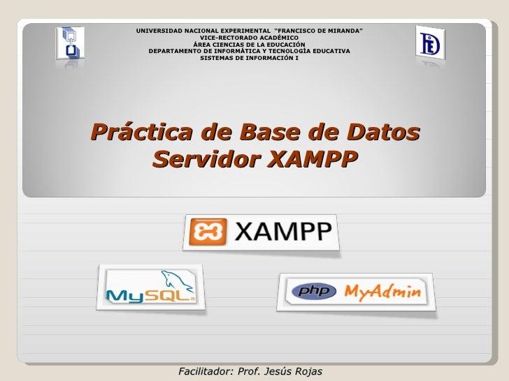 "Facilitador: Prof. Jesús Rojas Práctica de Base de Datos  Servidor XAMPP UNIVERSIDAD NACIONAL EXPERIMENTAL  ""FRANCISCO DE ..."
