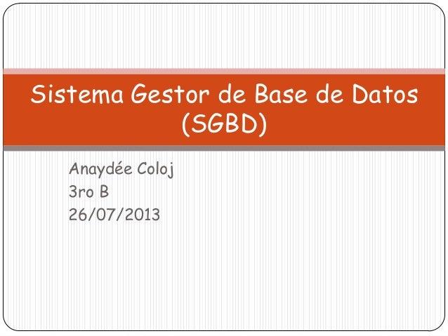 Anaydée Coloj 3ro B 26/07/2013 Sistema Gestor de Base de Datos (SGBD)