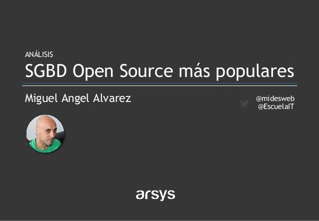 Miguel Angel Alvarez ANÁLISIS SGBD Open Source más populares @midesweb @EscuelaIT