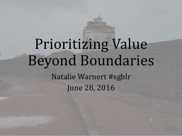 Prioritizing Value Beyond Boundaries Natalie Warnert #sgblr June 28, 2016
