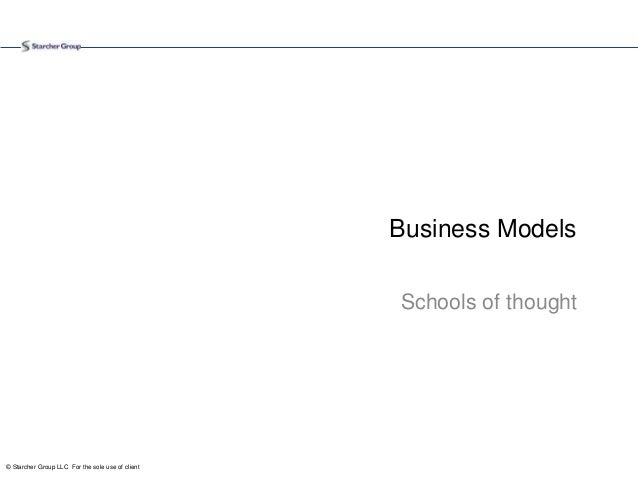 © Starcher Group LLC For the sole use of client Business Models Schools of thought