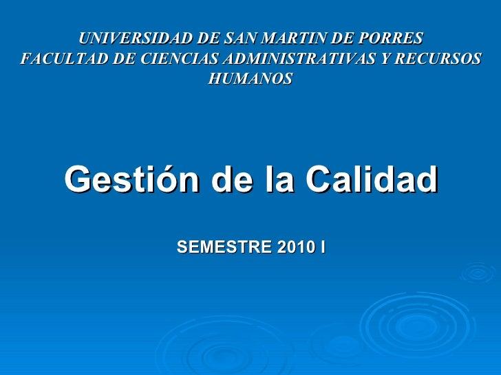 <ul><li>Gestión de la Calidad </li></ul><ul><li>SEMESTRE 2010 I </li></ul>UNIVERSIDAD DE SAN MARTIN DE PORRES FACULTAD DE ...
