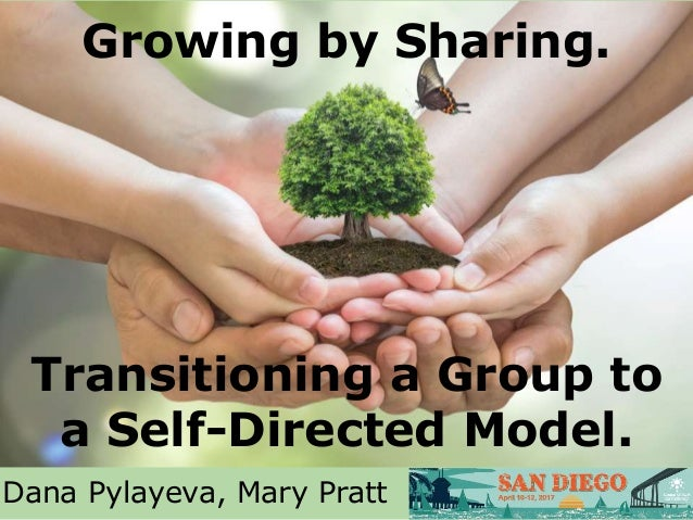 Growing by Sharing. Transitioning a Group to a Self-Directed Model. Dana Pylayeva, Mary Pratt