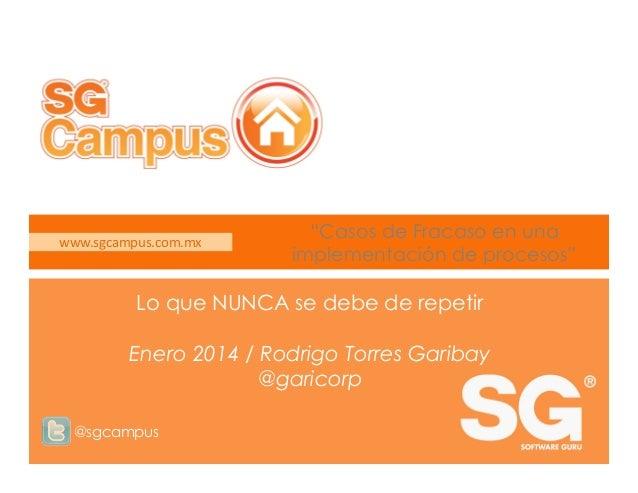 """www.sgcampus.com.mx  """"Casos de Fracaso en una implementación de procesos""""  Lo que NUNCA se debe de repetir Enero 2014 / Ro..."""