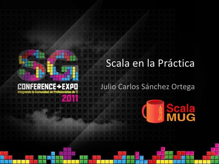 Scala en la Práctica<br />Julio Carlos Sánchez Ortega<br />