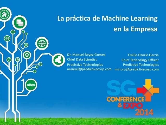 La práctica de Machine Learning en la Empresa Emilio Osorio García Chief Technology Officer Predictive Technologies minoru...