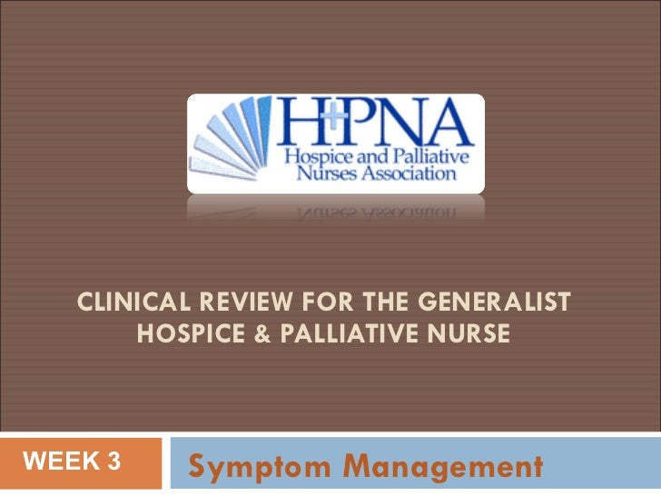 CLINICAL REVIEW FOR THE GENERALIST  HOSPICE & PALLIATIVE NURSE  Symptom Management WEEK 3