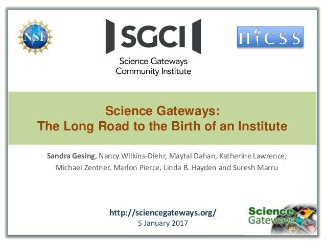 Science Gateways: The Long Road to the Birth of an Institute Sandra Gesing, Nancy Wilkins-Diehr, Maytal Dahan, Katherine L...