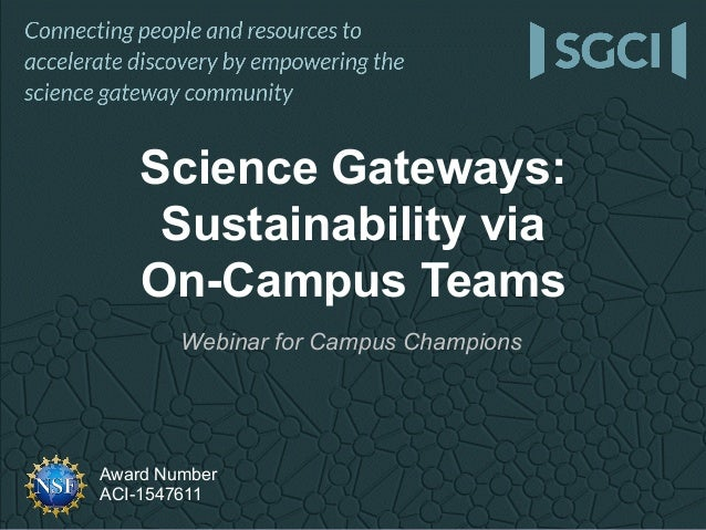 Award Number ACI-1547611 Webinar for Campus Champions Science Gateways: Sustainability via On-Campus Teams