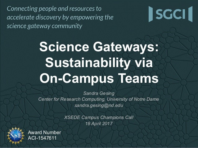 Award Number ACI-1547611 Science Gateways: Sustainability via On-Campus Teams Sandra Gesing Center for Research Computing,...