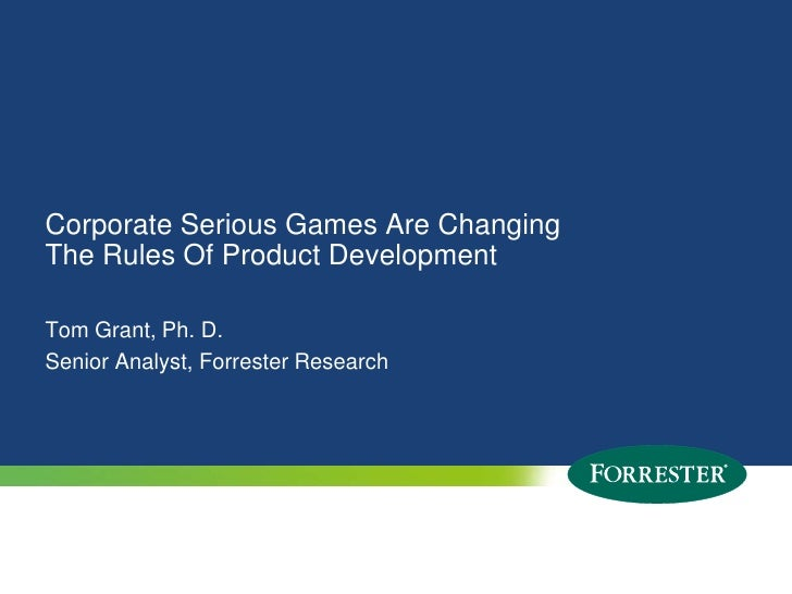 Corporate Serious Games Are Changing The Rules Of Product Development<br />Tom Grant, Ph. D.Senior Analyst, Forrester Rese...