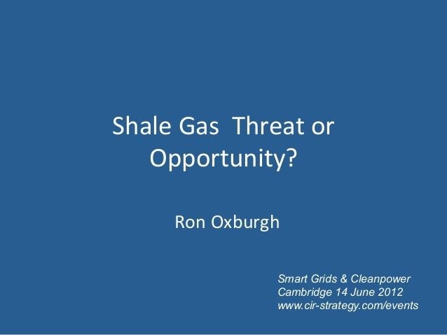 Shale	  Gas	  	  Threat	  or	     Opportunity?	  	           Ron	  Oxburgh	                           Smart Grids & Cleanp...