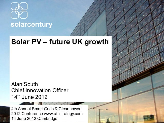 Solar PV – future UK growthAlan SouthChief Innovation Officer14th June 20124th Annual Smart Grids & Cleanpower2012 Confere...