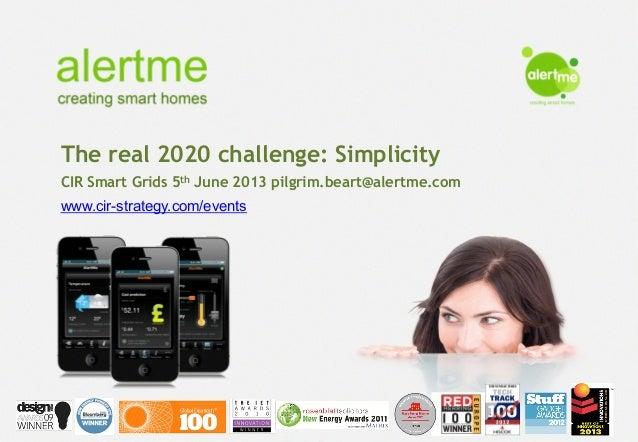 The real 2020 challenge: SimplicityCIR Smart Grids 5th June 2013 pilgrim.beart@alertme.comwww.cir-strategy.com/events