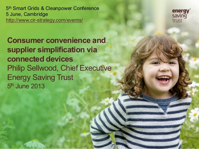 Consumer convenience andsupplier simplification viaconnected devicesPhilip Sellwood, Chief ExecutiveEnergy Saving Trust5th...