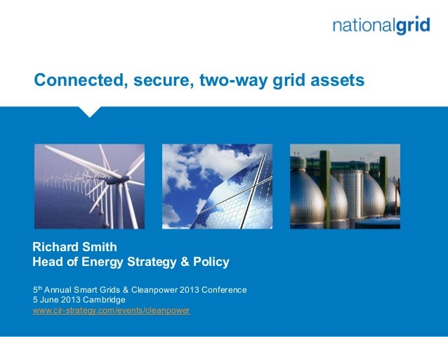 Connected, secure, two-way grid assetsRichard SmithHead of Energy Strategy & Policy5th Annual Smart Grids & Cleanpower 201...