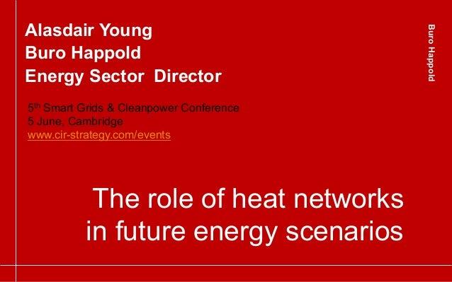 BuroHappoldBuroHappoldThe role of heat networksin future energy scenariosAlasdair YoungBuro HappoldEnergy Sector Director5...