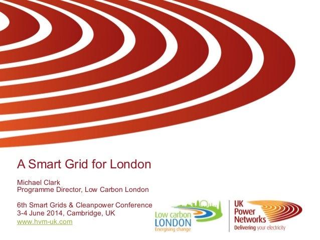 A Smart Grid for London Michael Clark Programme Director, Low Carbon London 6th Smart Grids & Cleanpower Conference 3-4 Ju...