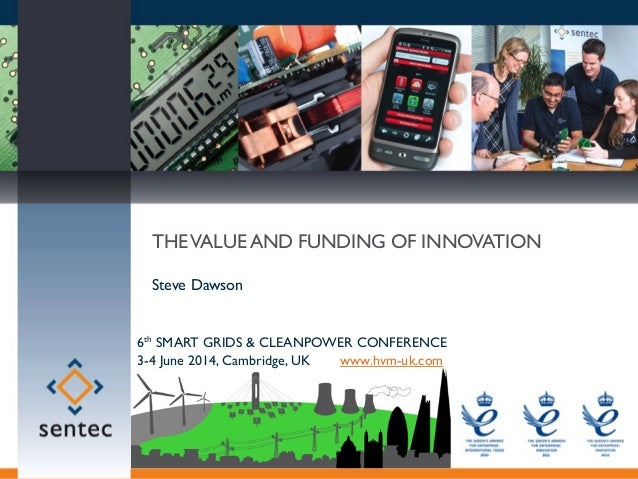 MARKET TRANSFORMING INNOVATION © Sentec 2014 THEVALUE AND FUNDING OF INNOVATION Steve Dawson 6th SMART GRIDS & CLEANPOWER ...