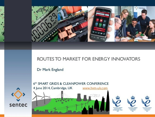 MARKET TRANSFORMING INNOVATION © Sentec 2014 ROUTES TO MARKET FOR ENERGY INNOVATORS Dr Mark England 6th SMART GRIDS & CLEA...