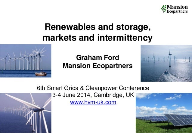 Renewables and storage, markets and intermittency Graham Ford Mansion Ecopartners 1 6th Smart Grids & Cleanpower Conferenc...