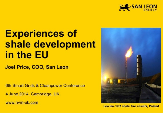 Experiences of shale development in the EU Joel Price, COO, San Leon 6th Smart Grids & Cleanpower Conference 4 June 2014, ...