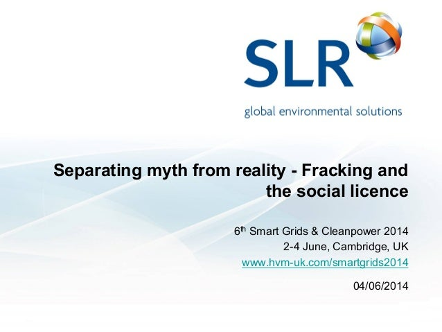 Separating myth from reality - Fracking and the social licence 6th Smart Grids & Cleanpower 2014 2-4 June, Cambridge, UK w...