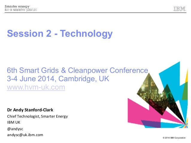 © 2014 IBM Corporation Session 2 - Technology 6th Smart Grids & Cleanpower Conference 3-4 June 2014, Cambridge, UK www.hvm...