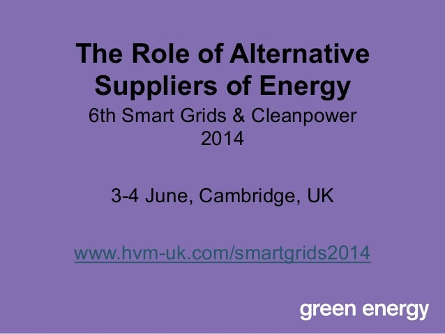 The Role of Alternative Suppliers of Energy 6th Smart Grids & Cleanpower 2014 3-4 June, Cambridge, UK www.hvm-uk.com/smart...