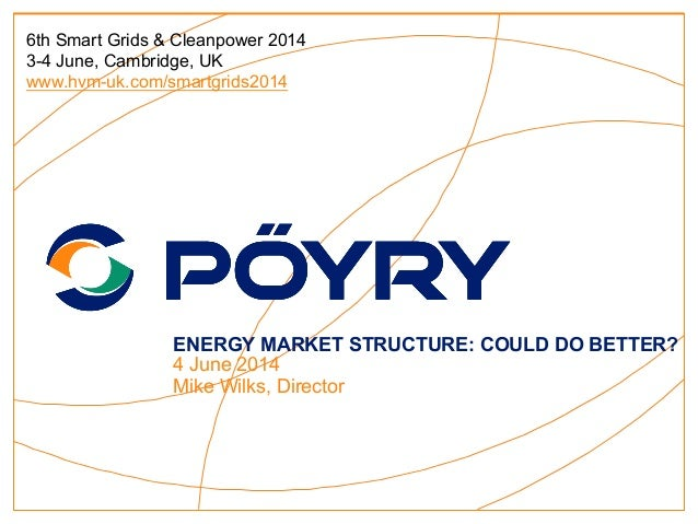 ENERGY MARKET STRUCTURE: COULD DO BETTER? 4 June 2014 Mike Wilks, Director 6th Smart Grids & Cleanpower 2014 3-4 June, Cam...