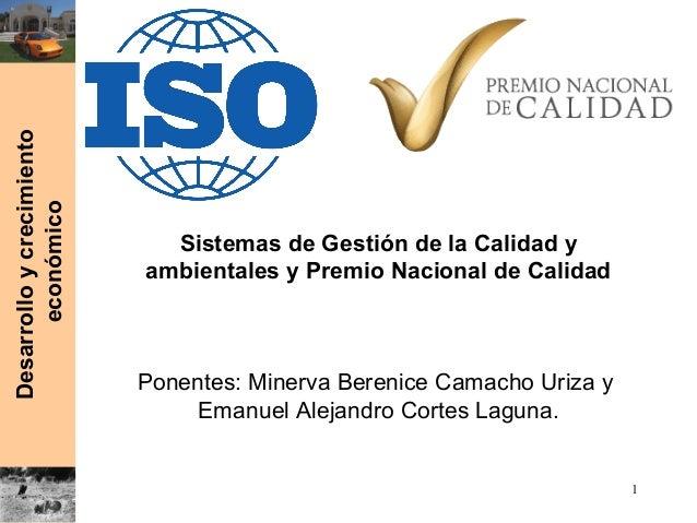Desarrolloycrecimiento económico Sistemas de Gestión de la Calidad y ambientales y Premio Nacional de Calidad Ponentes: Mi...
