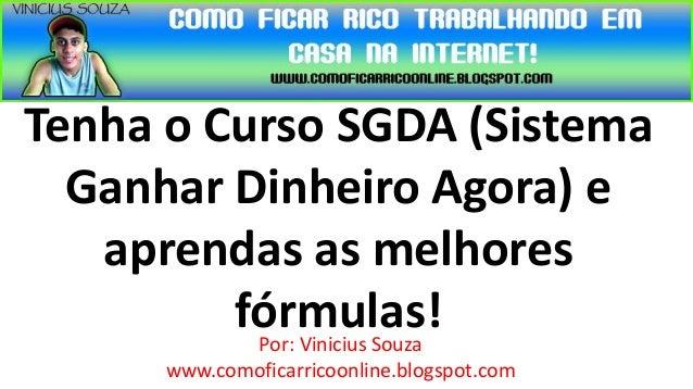 Tenha o Curso SGDA (Sistema  Ganhar Dinheiro Agora) e   aprendas as melhores         fórmulas!          Por: Vinicius Souz...