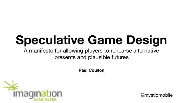Speculative Game Design A manifesto for allowing players to rehearse alternative presents and plausible futures Paul Coult...