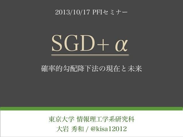 2013/10/17 PFIセミナー  SGD+α 確率的勾配降下法の現在と未来  東京大学 情報理工学系研究科 大岩 秀和 / @kisa12012