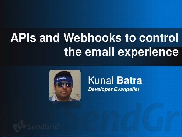 APIs and Webhooks to control the email experience Kunal Batra Developer Evangelist