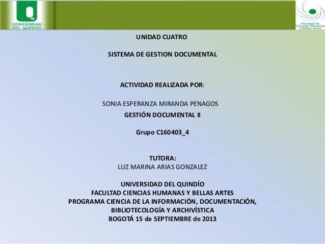 UNIDAD CUATRO SISTEMA DE GESTION DOCUMENTAL ACTIVIDAD REALIZADA POR: SONIA ESPERANZA MIRANDA PENAGOS GESTIÓN DOCUMENTAL II...