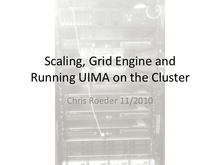 Scaling, Grid Engine and Running UIMA on the Cluster<br />Chris Roeder 11/2010<br />