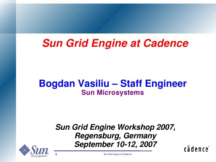 Sun Grid Engine at Cadence   Bogdan Vasiliu – Staff Engineer          Sun Microsystems       Sun Grid Engine Workshop 2007...