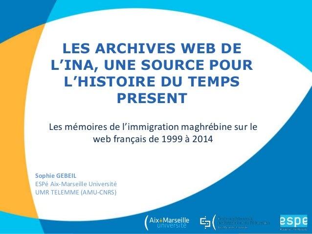 LES ARCHIVES WEB DE L'INA, UNE SOURCE POUR L'HISTOIRE DU TEMPS PRESENT Sophie GEBEIL ESPé Aix-Marseille Université UMR TEL...