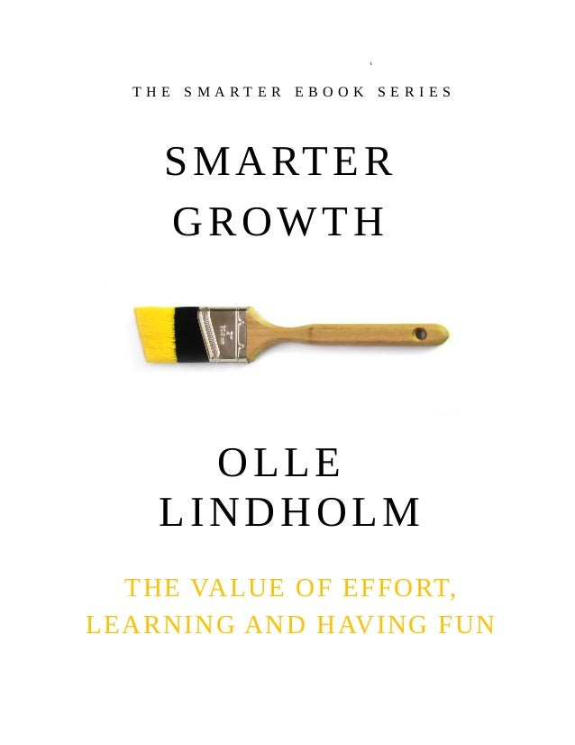 OLLE LINDHOLM THE VALUE OF EFFORT, LEARNING AND HAVING FUN SMARTER GROWTH T H E S M A R T E R E B O O K S E R I E S