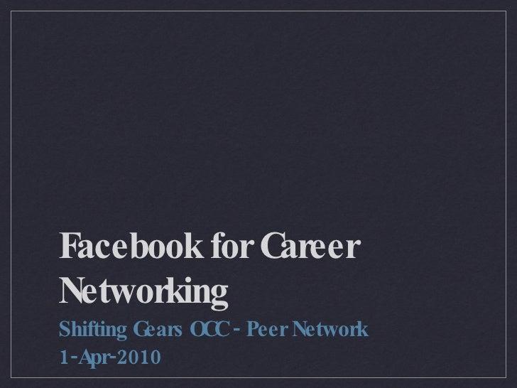 Facebook for Career Networking <ul><li>Shifting Gears OCC - Peer Network </li></ul><ul><li>1-Apr-2010 </li></ul>