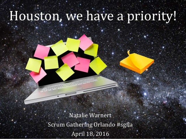 Houston, we have a priority! Natalie Warnert Scrum Gathering Orlando #sgfla April 18, 2016